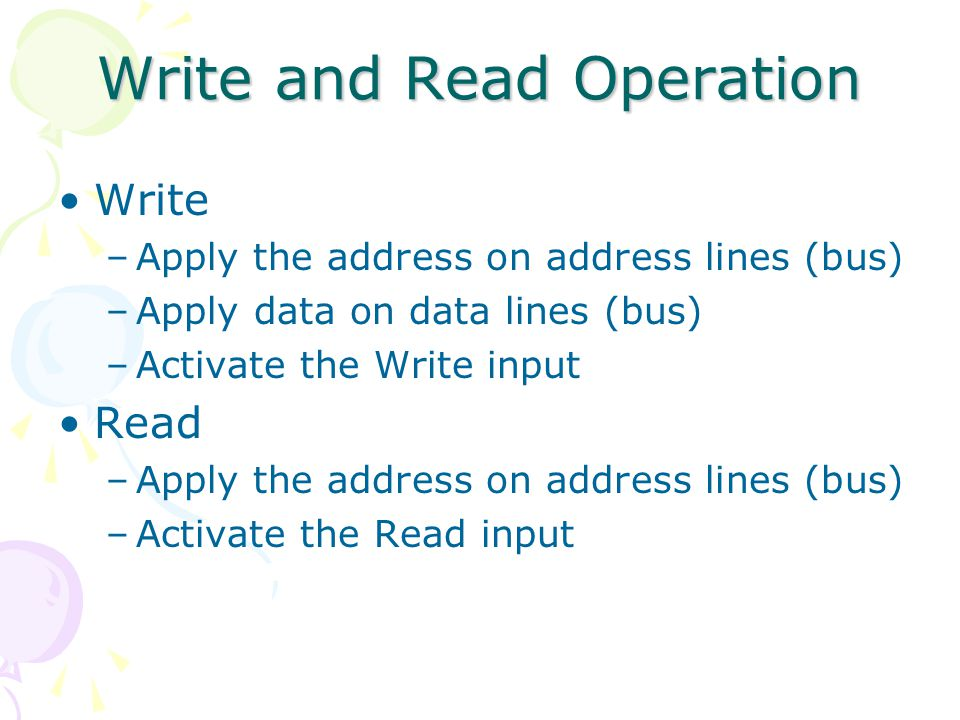Write and Read Operation Write –Apply the address on address lines (bus) –Apply data on data lines (bus) –Activate the Write input Read –Apply the address on address lines (bus) –Activate the Read input