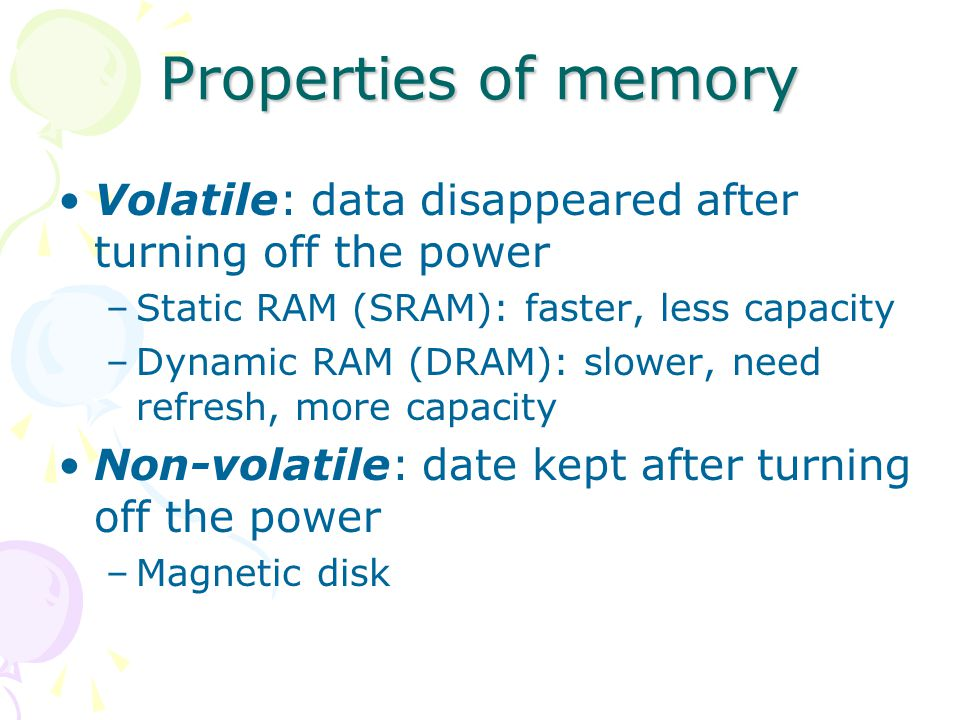 Properties of memory Volatile: data disappeared after turning off the power –Static RAM (SRAM): faster, less capacity –Dynamic RAM (DRAM): slower, need refresh, more capacity Non-volatile: date kept after turning off the power –Magnetic disk