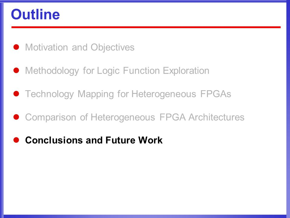 Outline Motivation and Objectives Methodology for Logic Function Exploration Technology Mapping for Heterogeneous FPGAs Comparison of Heterogeneous FPGA Architectures Conclusions and Future Work
