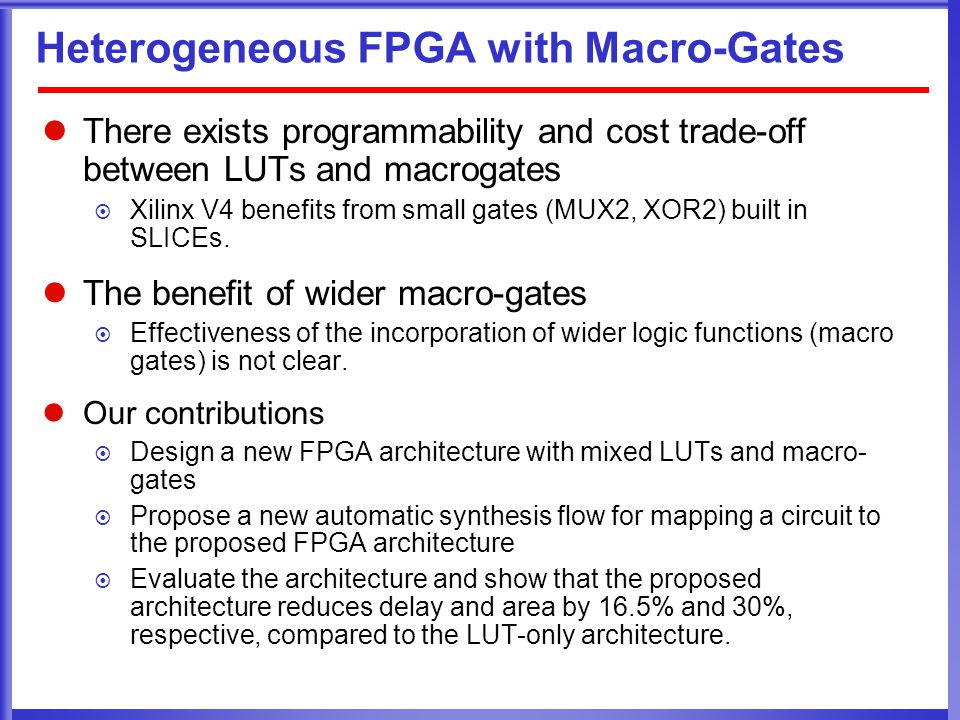 Heterogeneous FPGA with Macro-Gates There exists programmability and cost trade-off between LUTs and macrogates  Xilinx V4 benefits from small gates (MUX2, XOR2) built in SLICEs.