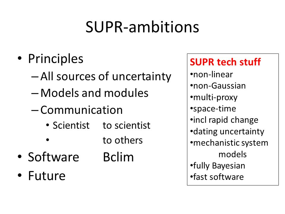 SUPR-ambitions Principles – All sources of uncertainty – Models and modules – Communication Scientist to scientist to others Software Bclim Future SUPR tech stuff non-linear non-Gaussian multi-proxy space-time incl rapid change dating uncertainty mechanistic system models fully Bayesian fast software