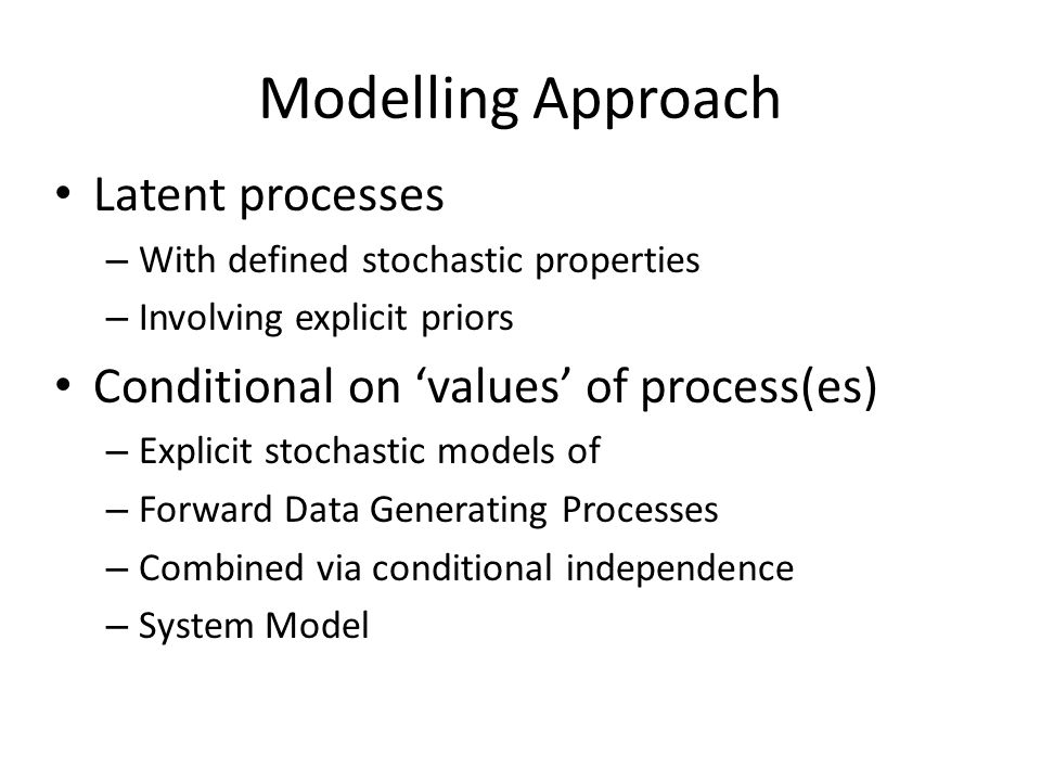 Modelling Approach Latent processes – With defined stochastic properties – Involving explicit priors Conditional on 'values' of process(es) – Explicit stochastic models of – Forward Data Generating Processes – Combined via conditional independence – System Model
