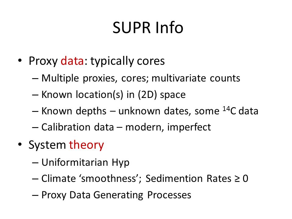 SUPR Info Proxy data: typically cores – Multiple proxies, cores; multivariate counts – Known location(s) in (2D) space – Known depths – unknown dates, some 14 C data – Calibration data – modern, imperfect System theory – Uniformitarian Hyp – Climate 'smoothness'; Sedimention Rates ≥ 0 – Proxy Data Generating Processes