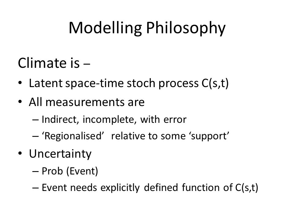 Modelling Philosophy Climate is – Latent space-time stoch process C(s,t) All measurements are – Indirect, incomplete, with error – 'Regionalised' relative to some 'support' Uncertainty – Prob (Event) – Event needs explicitly defined function of C(s,t)