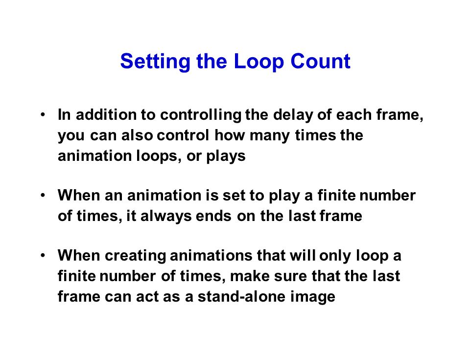 Setting the Loop Count In addition to controlling the delay of each frame, you can also control how many times the animation loops, or plays When an animation is set to play a finite number of times, it always ends on the last frame When creating animations that will only loop a finite number of times, make sure that the last frame can act as a stand-alone image