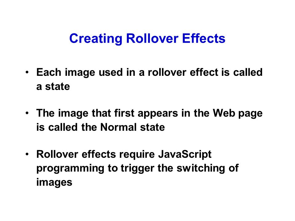 Creating Rollover Effects Each image used in a rollover effect is called a state The image that first appears in the Web page is called the Normal state Rollover effects require JavaScript programming to trigger the switching of images