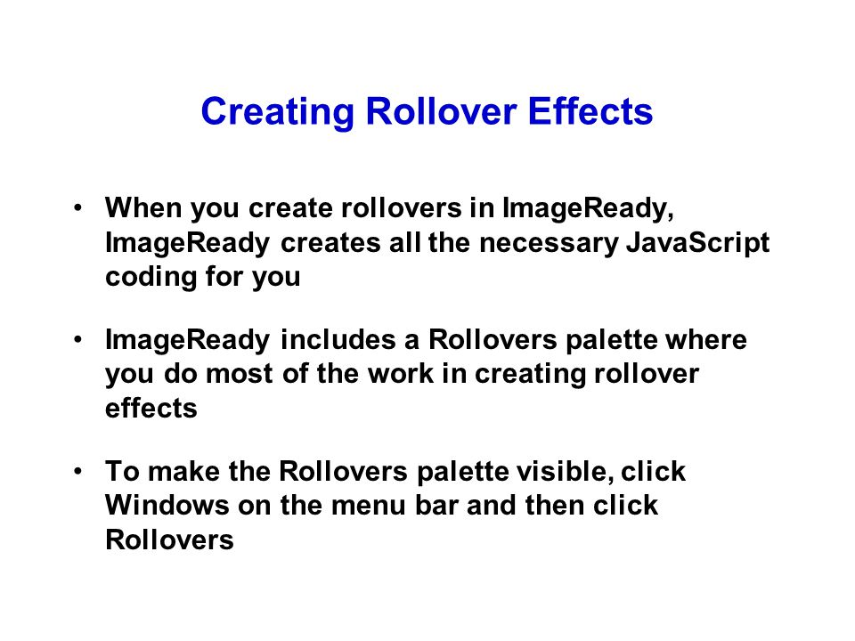 Creating Rollover Effects When you create rollovers in ImageReady, ImageReady creates all the necessary JavaScript coding for you ImageReady includes a Rollovers palette where you do most of the work in creating rollover effects To make the Rollovers palette visible, click Windows on the menu bar and then click Rollovers