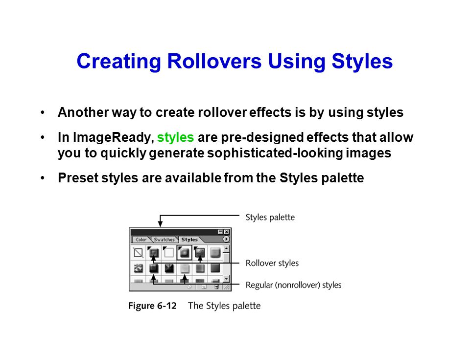 Using Animation in Rollover Effects You can combine animation with rollover effects so that moving the mouse triggers an animation to appear This can be tricky, because you have to keep an eye on the Animation palette, the Rollovers palette, and the Layers palette at the same time