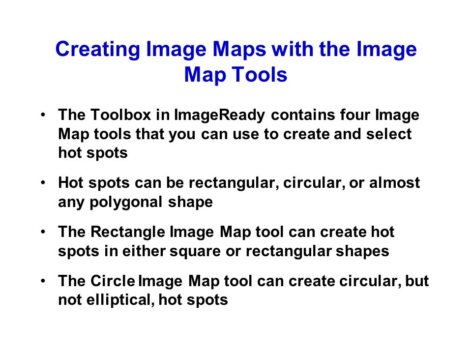 Creating Image Maps with the Image Map Tools The Toolbox in ImageReady contains four Image Map tools that you can use to create and select hot spots Hot spots can be rectangular, circular, or almost any polygonal shape The Rectangle Image Map tool can create hot spots in either square or rectangular shapes The Circle Image Map tool can create circular, but not elliptical, hot spots