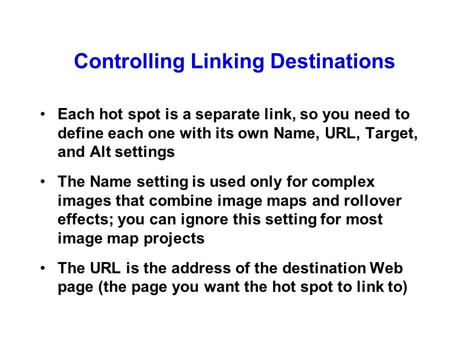 Controlling Linking Destinations Each hot spot is a separate link, so you need to define each one with its own Name, URL, Target, and Alt settings The Name setting is used only for complex images that combine image maps and rollover effects; you can ignore this setting for most image map projects The URL is the address of the destination Web page (the page you want the hot spot to link to)