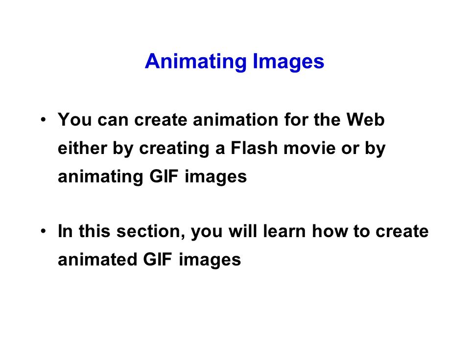 Animating Images You can create animation for the Web either by creating a Flash movie or by animating GIF images In this section, you will learn how to create animated GIF images