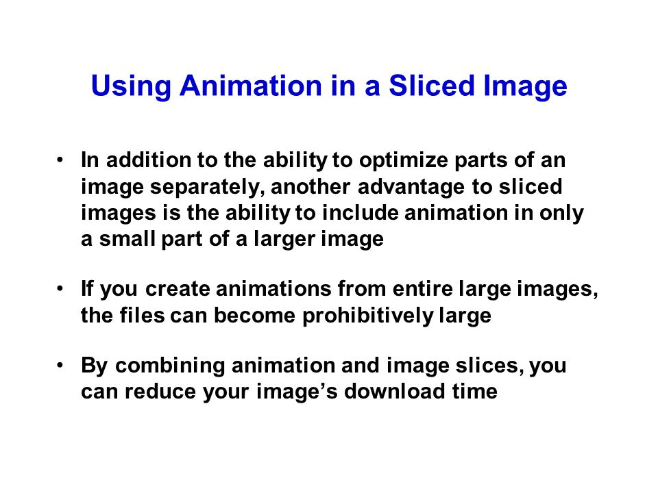 Using Animation in a Sliced Image In addition to the ability to optimize parts of an image separately, another advantage to sliced images is the ability to include animation in only a small part of a larger image If you create animations from entire large images, the files can become prohibitively large By combining animation and image slices, you can reduce your image's download time
