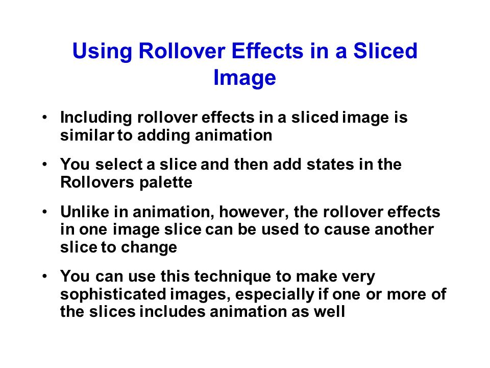 Using Rollover Effects in a Sliced Image Including rollover effects in a sliced image is similar to adding animation You select a slice and then add states in the Rollovers palette Unlike in animation, however, the rollover effects in one image slice can be used to cause another slice to change You can use this technique to make very sophisticated images, especially if one or more of the slices includes animation as well
