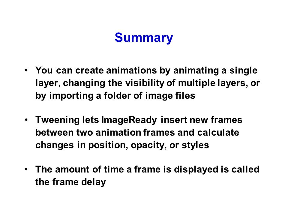 Summary You can create animations by animating a single layer, changing the visibility of multiple layers, or by importing a folder of image files Tweening lets ImageReady insert new frames between two animation frames and calculate changes in position, opacity, or styles The amount of time a frame is displayed is called the frame delay