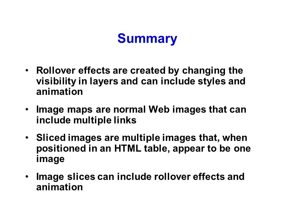 Summary Rollover effects are created by changing the visibility in layers and can include styles and animation Image maps are normal Web images that can include multiple links Sliced images are multiple images that, when positioned in an HTML table, appear to be one image Image slices can include rollover effects and animation