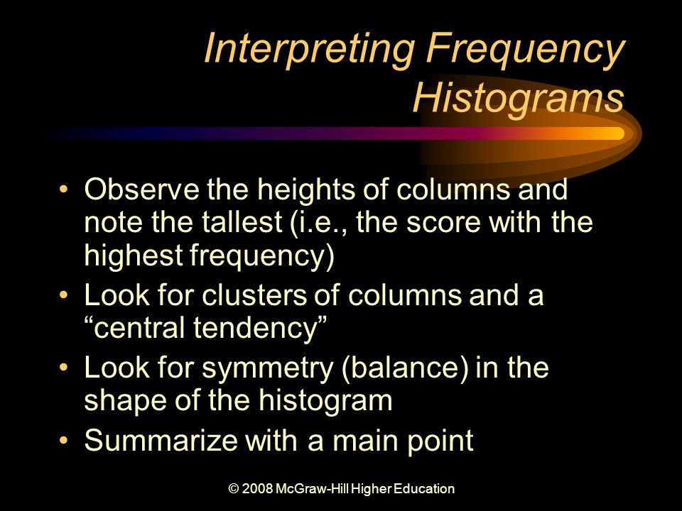 © 2008 McGraw-Hill Higher Education Interpreting Frequency Histograms Observe the heights of columns and note the tallest (i.e., the score with the highest frequency) Look for clusters of columns and a central tendency Look for symmetry (balance) in the shape of the histogram Summarize with a main point
