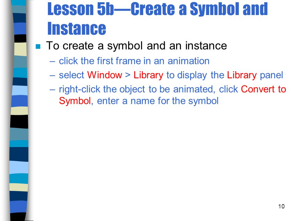 10 Lesson 5b—Create a Symbol and Instance n To create a symbol and an instance –click the first frame in an animation –select Window > Library to display the Library panel –right-click the object to be animated, click Convert to Symbol, enter a name for the symbol