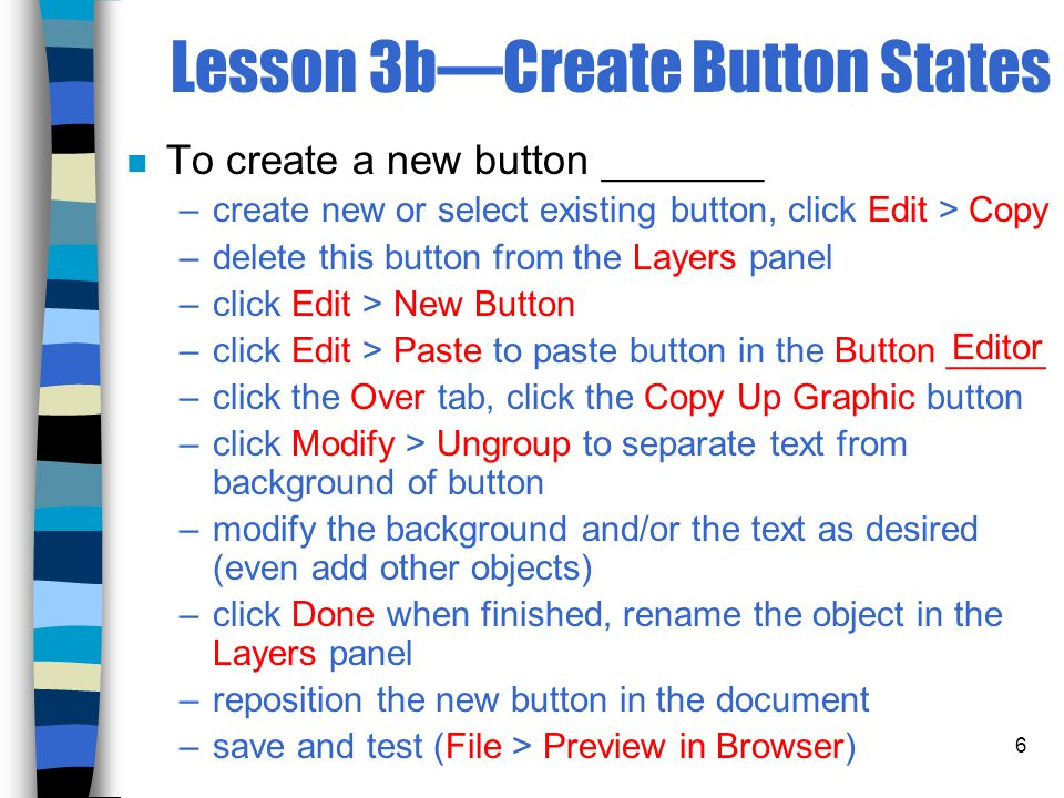 6 Lesson 3b—Create Button States n To create a new button _______ –create new or select existing button, click Edit > Copy –delete this button from the Layers panel –click Edit > New Button –click Edit > Paste to paste button in the Button _____ –click the Over tab, click the Copy Up Graphic button –click Modify > Ungroup to separate text from background of button –modify the background and/or the text as desired (even add other objects) –click Done when finished, rename the object in the Layers panel –reposition the new button in the document –save and test (File > Preview in Browser) Editor