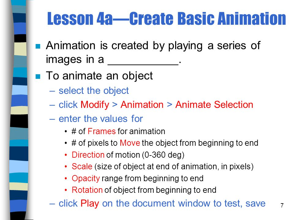 7 Lesson 4a—Create Basic Animation n Animation is created by playing a series of images in a ___________.