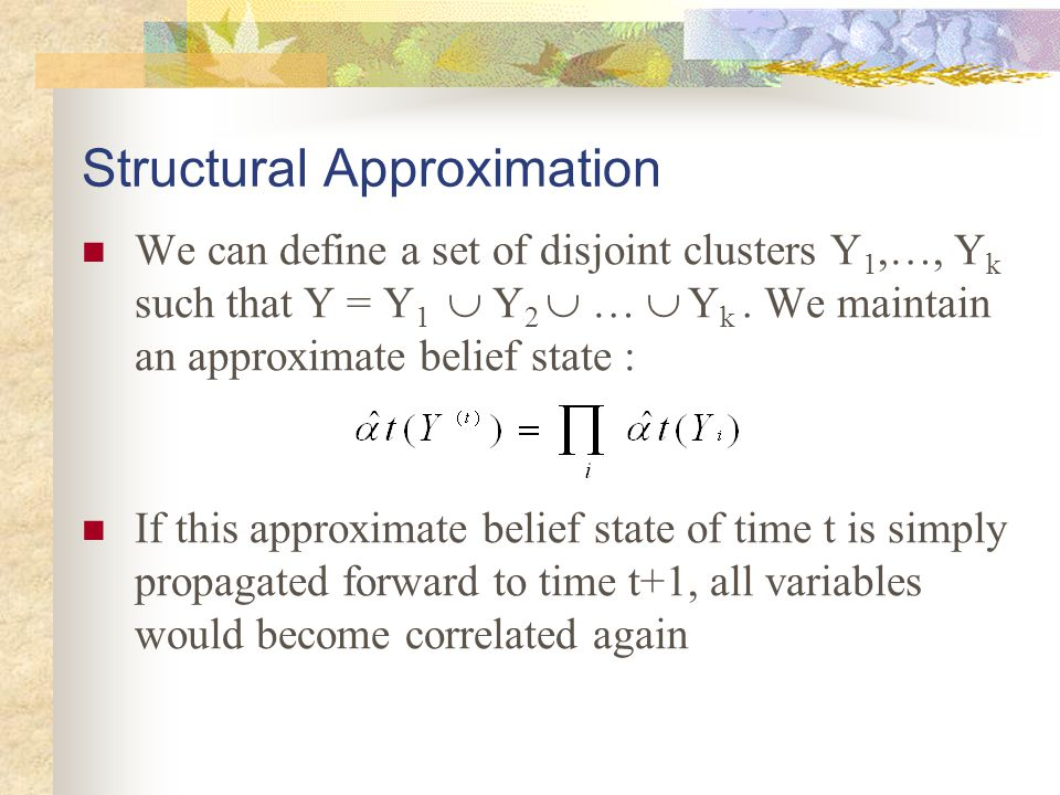 Structural Approximation We can define a set of disjoint clusters Y 1,…, Y k such that Y = Y 1  Y 2  …  Y k. We maintain an approximate belief stat
