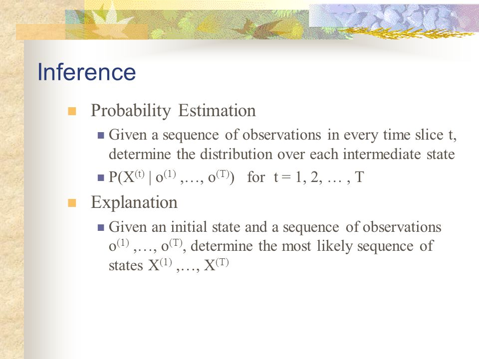 Exact inference For most inference tasks, a belief state need to be maintained belief state A probability distribution over the current state This state summarize all information about history Need to be maintained compactly