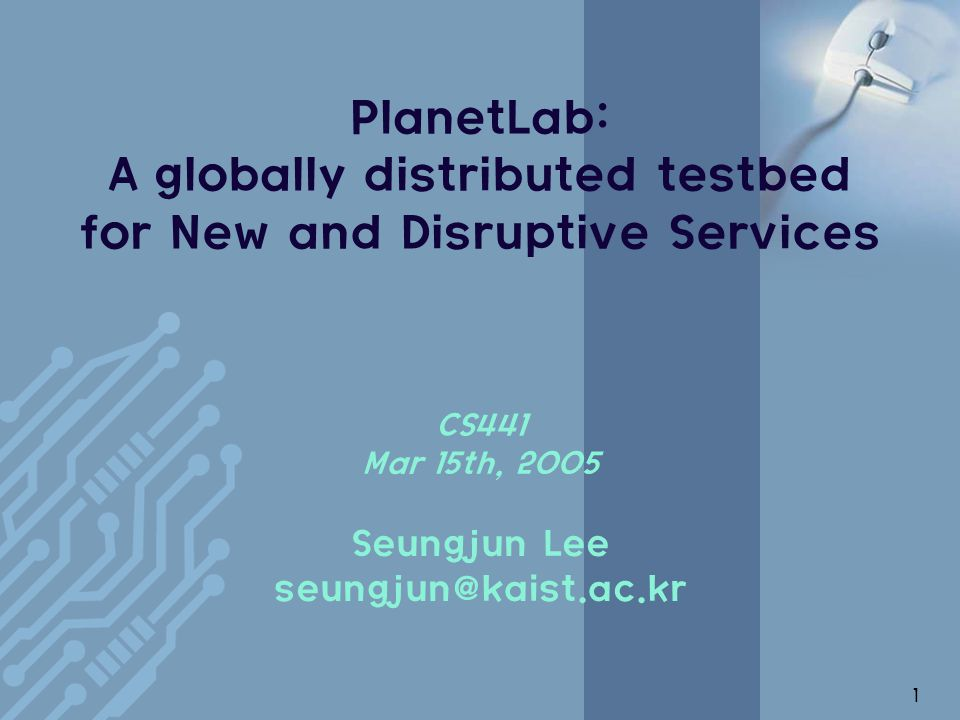 1 PlanetLab: A globally distributed testbed for New and Disruptive Services CS441 Mar 15th, 2005 Seungjun Lee seungjun@kaist.ac.kr