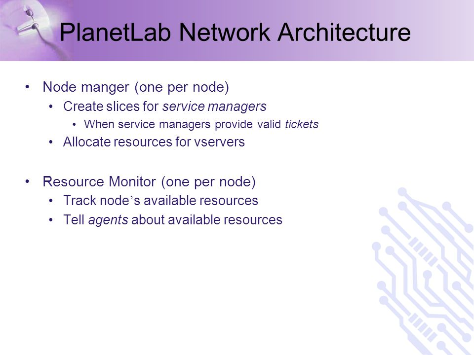 PlanetLab Network Architecture Node manger (one per node) Create slices for service managers When service managers provide valid tickets Allocate resources for vservers Resource Monitor (one per node) Track node ' s available resources Tell agents about available resources