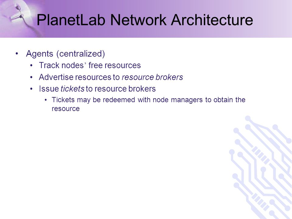 PlanetLab Network Architecture Agents (centralized) Track nodes ' free resources Advertise resources to resource brokers Issue tickets to resource brokers Tickets may be redeemed with node managers to obtain the resource