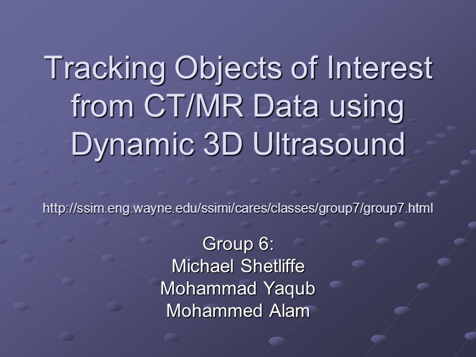 Tracking Objects of Interest from CT/MR Data using Dynamic 3D Ultrasound http://ssim.eng.wayne.edu/ssimi/cares/classes/group7/group7.html Group 6: Michael Shetliffe Mohammad Yaqub Mohammed Alam