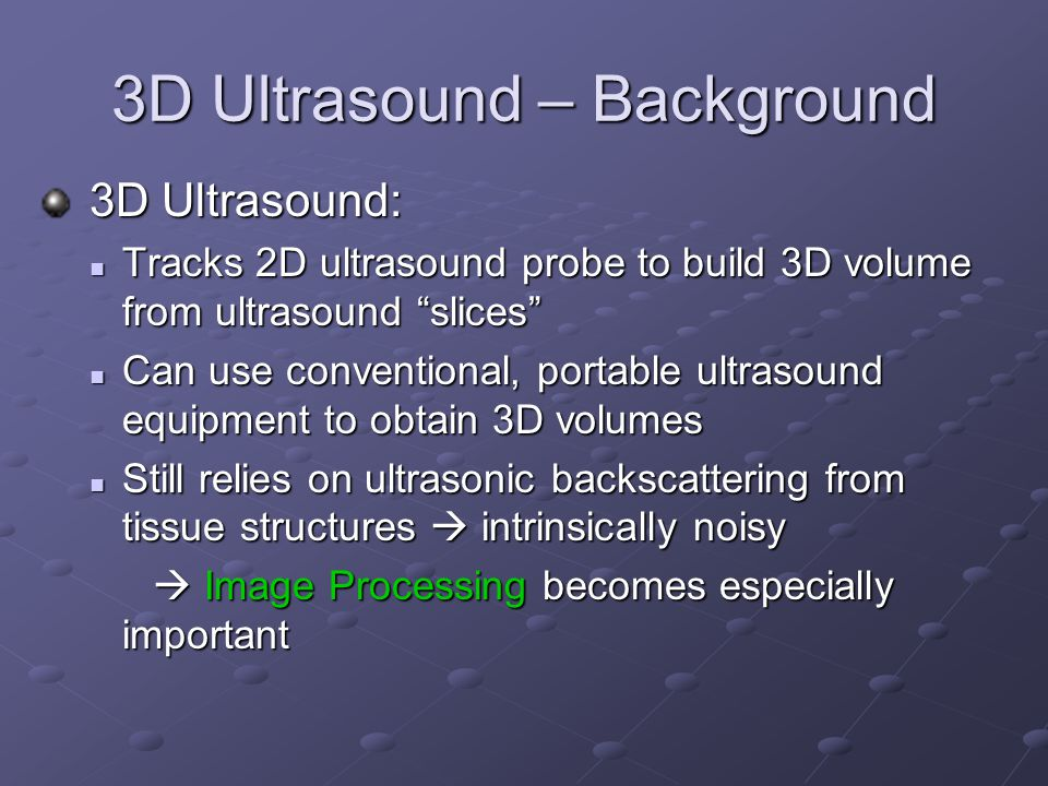 "3D Ultrasound – Background 3D Ultrasound: 3D Ultrasound: Tracks 2D ultrasound probe to build 3D volume from ultrasound ""slices"" Tracks 2D ultrasound p"