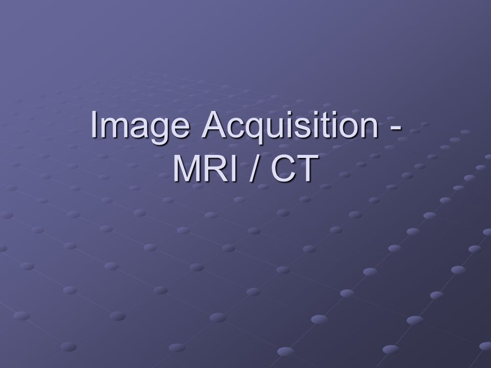 Image Acquisition - MRI / CT