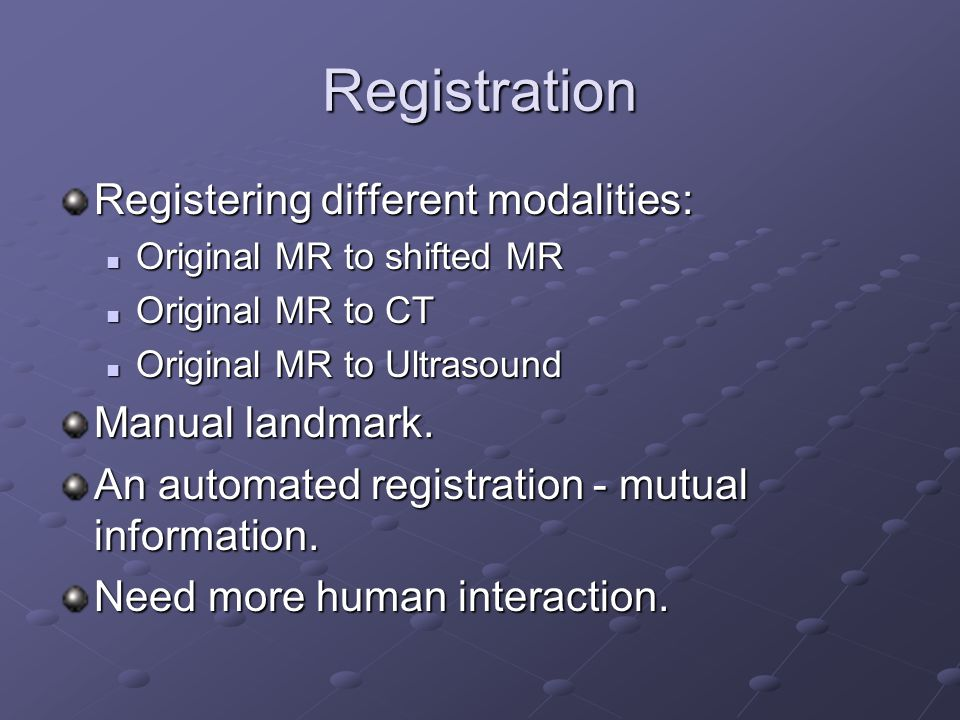 Registration Registering different modalities: Original MR to shifted MR Original MR to shifted MR Original MR to CT Original MR to CT Original MR to