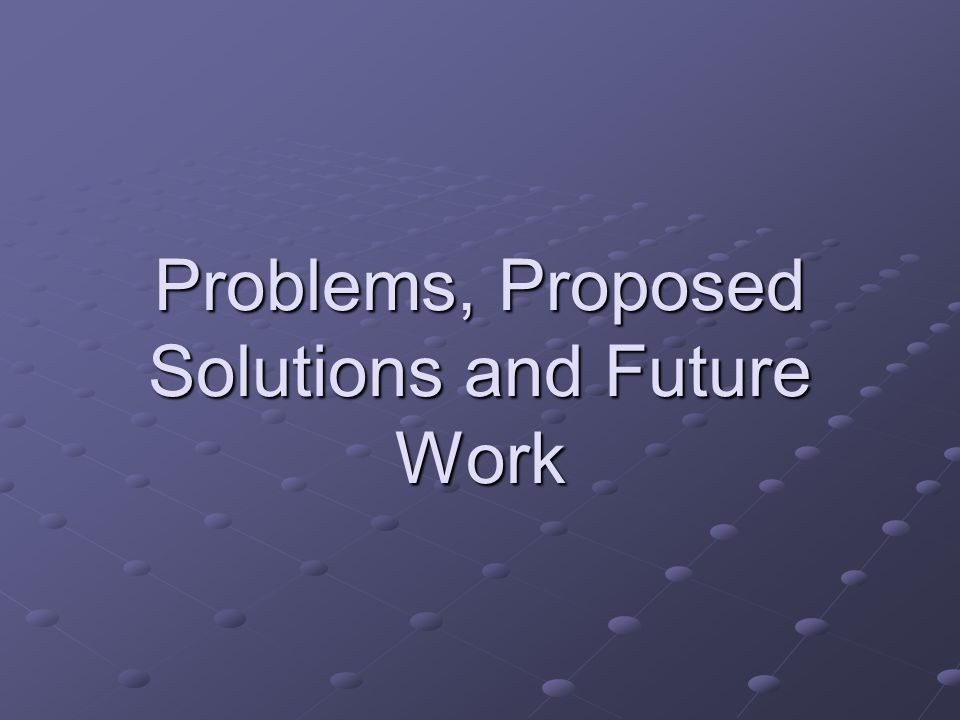 Problems, Proposed Solutions and Future Work