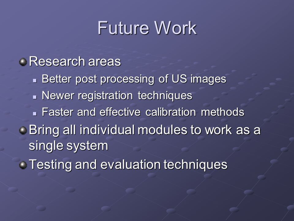 Future Work Research areas Better post processing of US images Better post processing of US images Newer registration techniques Newer registration te