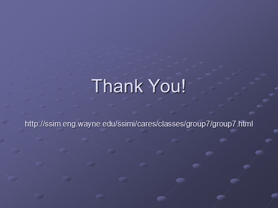Thank You! http://ssim.eng.wayne.edu/ssimi/cares/classes/group7/group7.html
