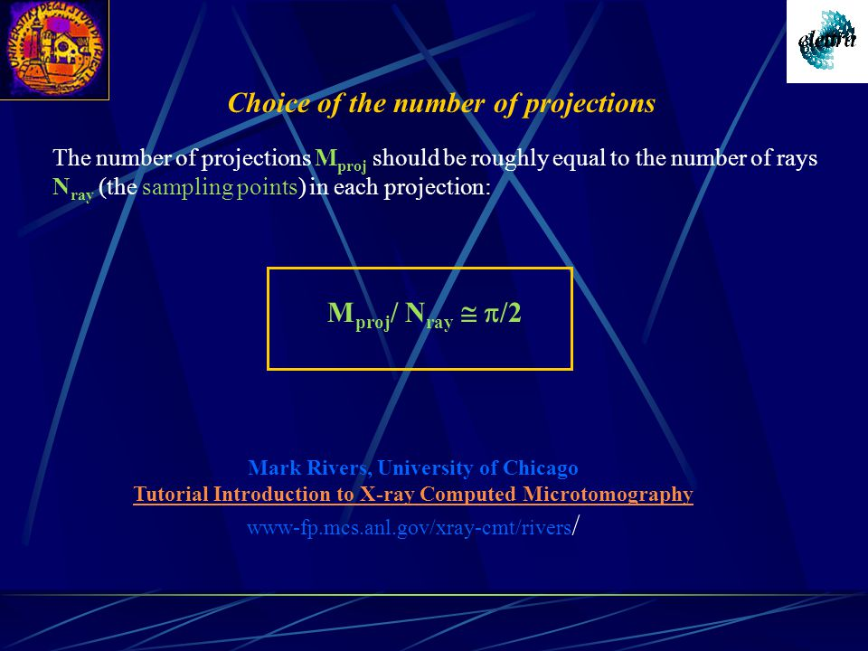 The number of projections M proj should be roughly equal to the number of rays N ray (the sampling points) in each projection: M proj / N ray   /2 Choice of the number of projections Mark Rivers, University of Chicago Tutorial Introduction to X-ray Computed Microtomography www-fp.mcs.anl.gov/xray-cmt/rivers /