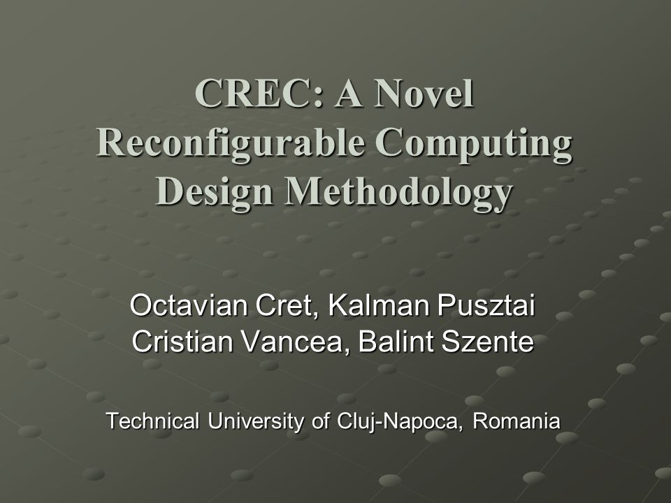 Octavian Cret, Kalman Pusztai Cristian Vancea, Balint Szente Technical University of Cluj-Napoca, Romania CREC: A Novel Reconfigurable Computing Design Methodology