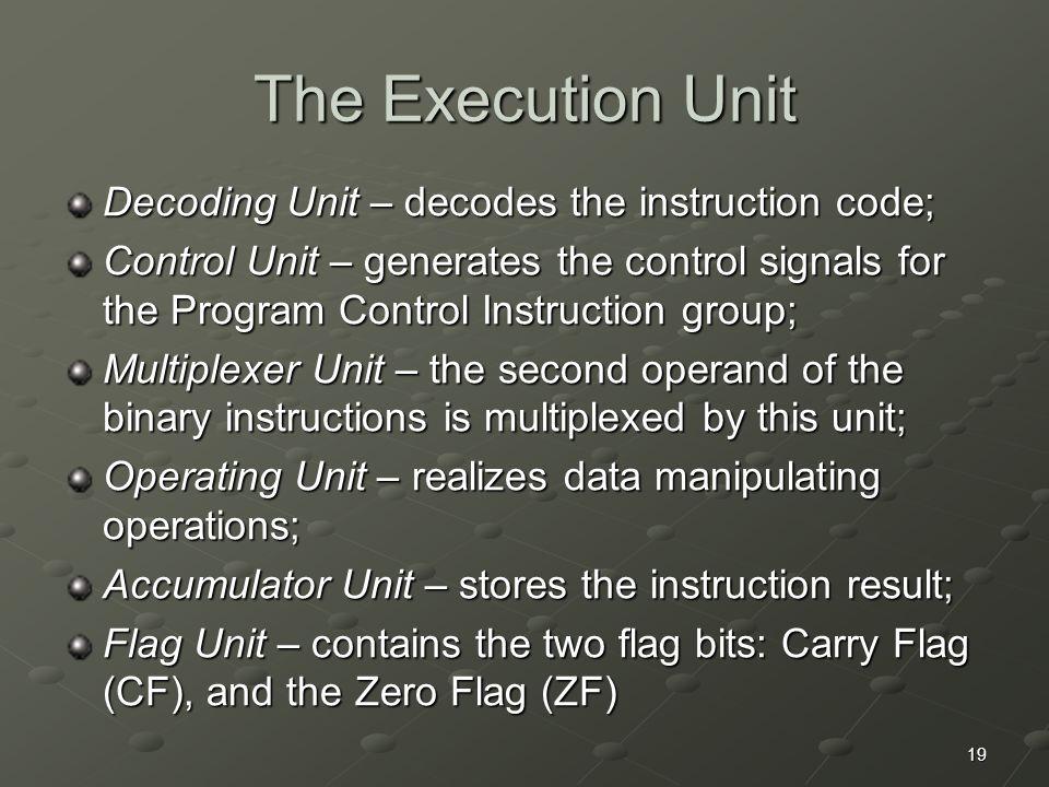 19 The Execution Unit Decoding Unit – decodes the instruction code; Control Unit – generates the control signals for the Program Control Instruction g