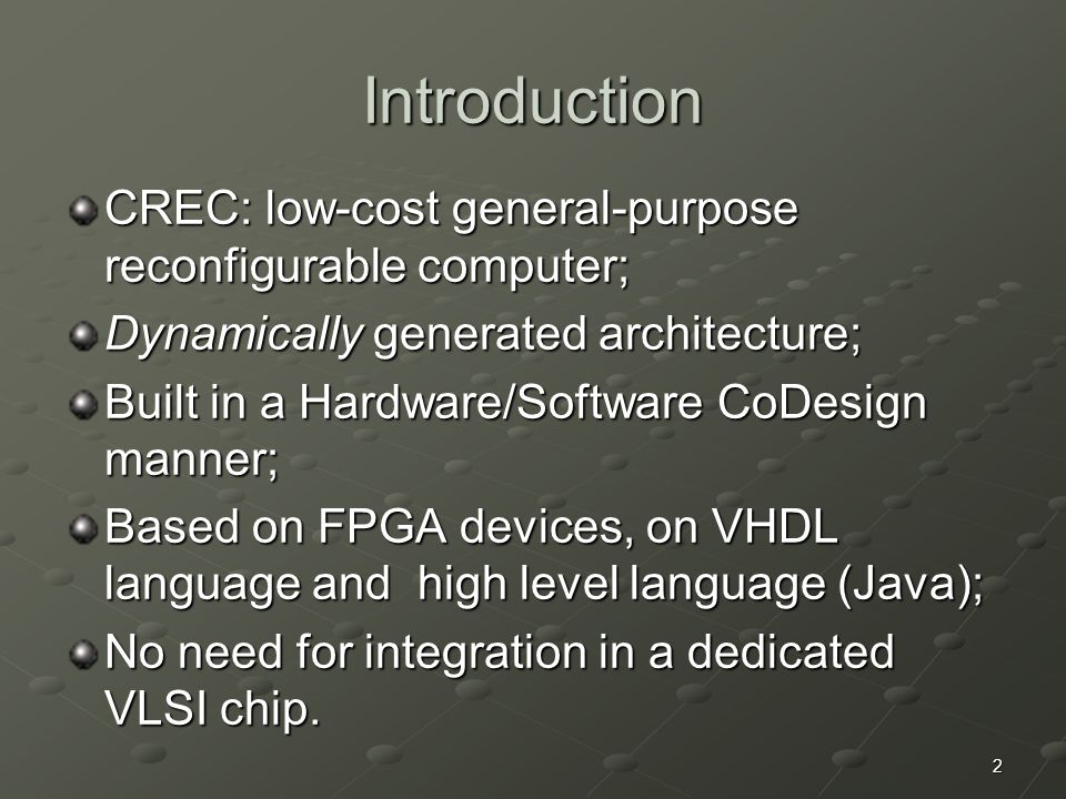 2 Introduction CREC: low-cost general-purpose reconfigurable computer; Dynamically generated architecture; Built in a Hardware/Software CoDesign manner; Based on FPGA devices, on VHDL language and high level language (Java); No need for integration in a dedicated VLSI chip.