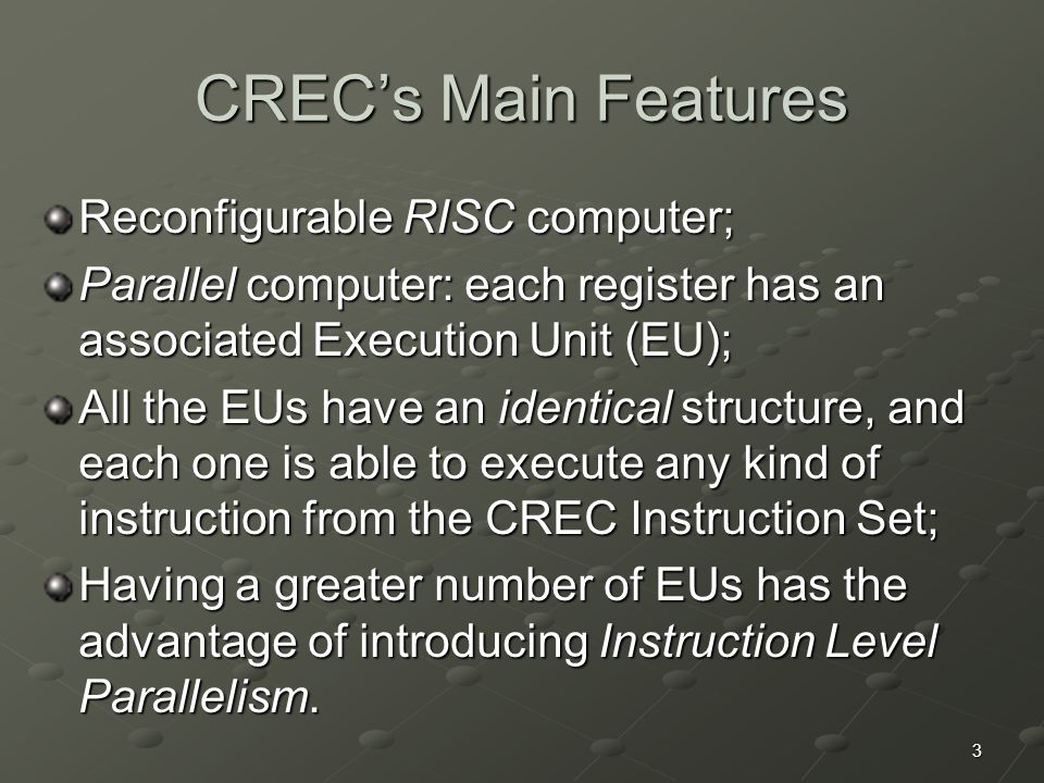 3 CREC's Main Features Reconfigurable RISC computer; Parallel computer: each register has an associated Execution Unit (EU); All the EUs have an identical structure, and each one is able to execute any kind of instruction from the CREC Instruction Set; Having a greater number of EUs has the advantage of introducing Instruction Level Parallelism.