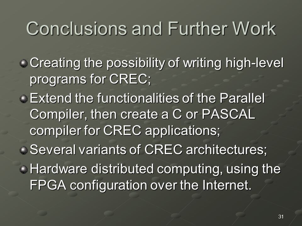 31 Conclusions and Further Work Creating the possibility of writing high-level programs for CREC; Extend the functionalities of the Parallel Compiler, then create a C or PASCAL compiler for CREC applications; Several variants of CREC architectures; Hardware distributed computing, using the FPGA configuration over the Internet.