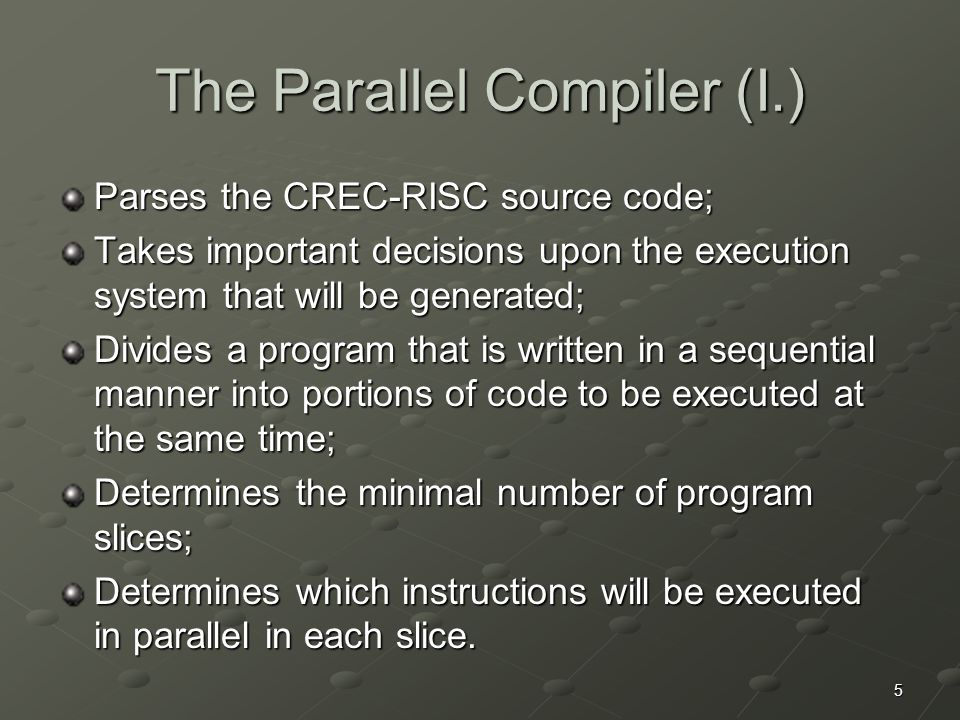 5 The Parallel Compiler (I.) Parses the CREC-RISC source code; Takes important decisions upon the execution system that will be generated; Divides a program that is written in a sequential manner into portions of code to be executed at the same time; Determines the minimal number of program slices; Determines which instructions will be executed in parallel in each slice.