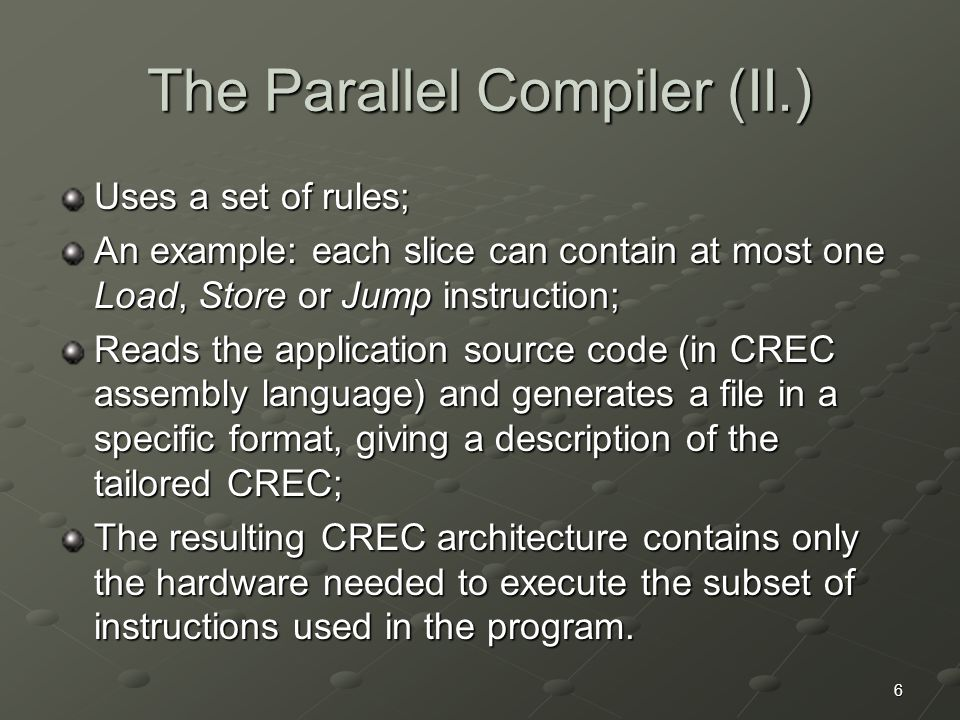 6 The Parallel Compiler (II.) Uses a set of rules; An example: each slice can contain at most one Load, Store or Jump instruction; Reads the application source code (in CREC assembly language) and generates a file in a specific format, giving a description of the tailored CREC; The resulting CREC architecture contains only the hardware needed to execute the subset of instructions used in the program.