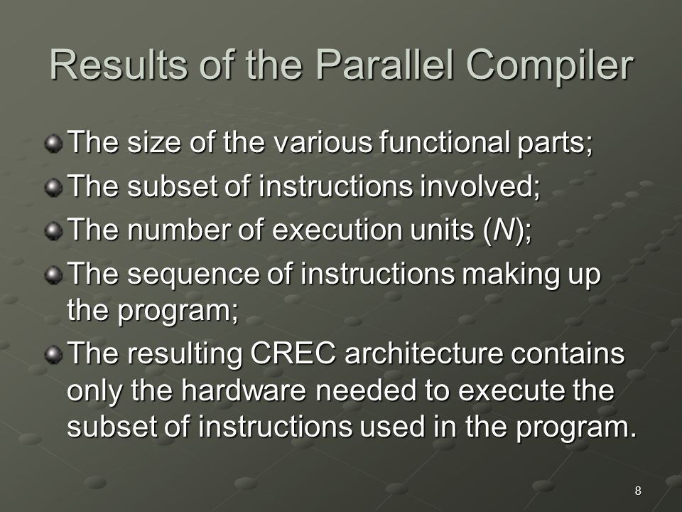 8 Results of the Parallel Compiler The size of the various functional parts; The subset of instructions involved; The number of execution units (N); The sequence of instructions making up the program; The resulting CREC architecture contains only the hardware needed to execute the subset of instructions used in the program.