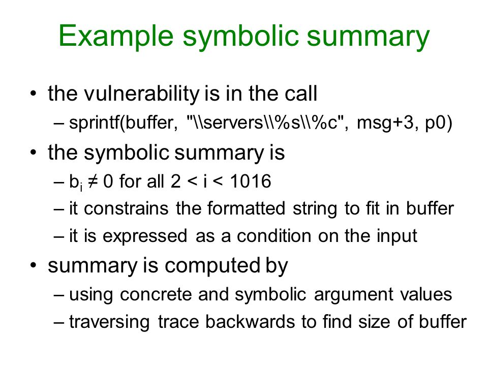 Example symbolic summary the vulnerability is in the call –sprintf(buffer, \\servers\\%s\\%c , msg+3, p0) the symbolic summary is –b i ≠ 0 for all 2 < i < 1016 –it constrains the formatted string to fit in buffer –it is expressed as a condition on the input summary is computed by –using concrete and symbolic argument values –traversing trace backwards to find size of buffer