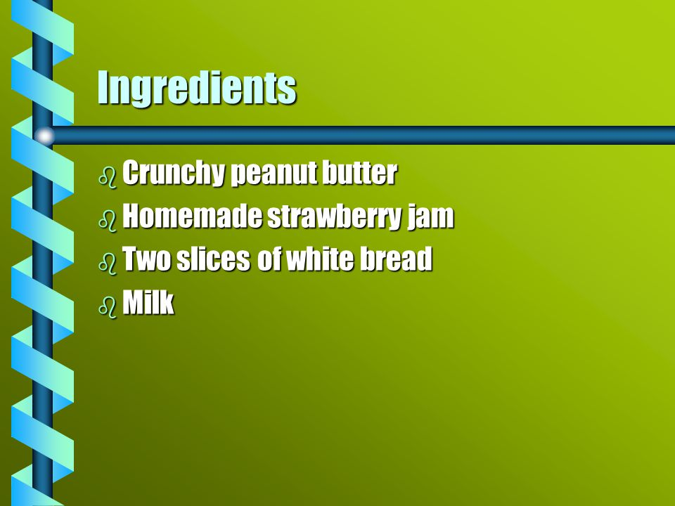 Ingredients bCbCbCbCrunchy peanut butter bHbHbHbHomemade strawberry jam bTbTbTbTwo slices of white bread bMbMbMbMilk
