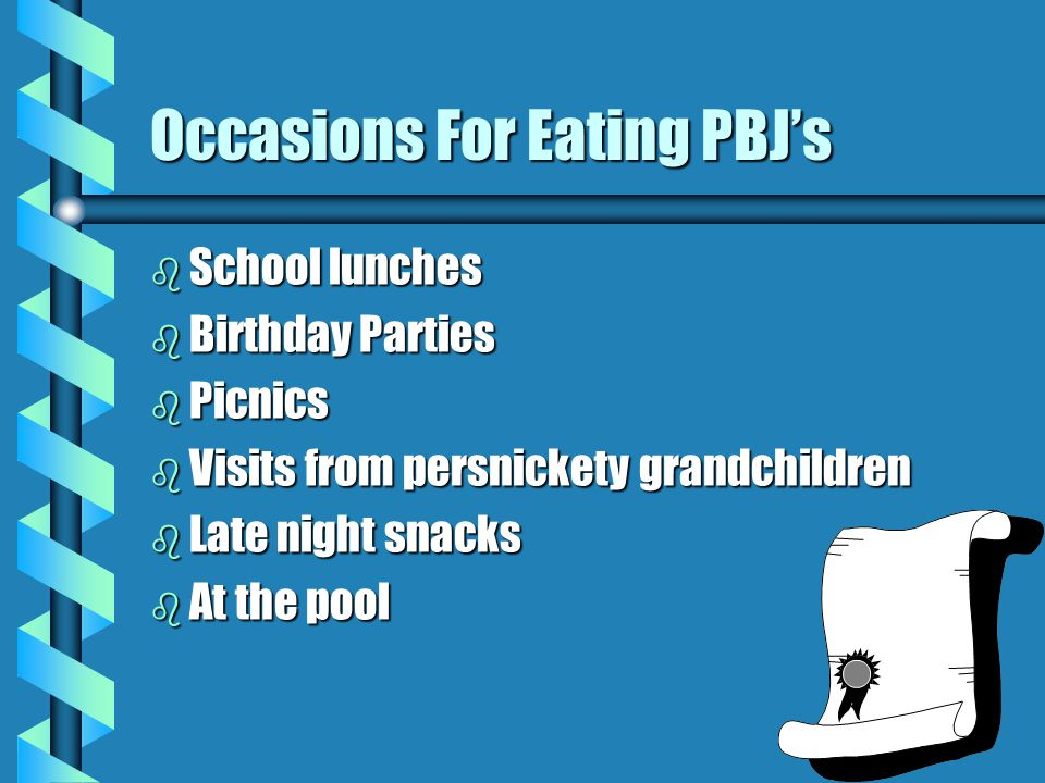 Occasions For Eating PBJ's b School lunches b Birthday Parties b Picnics b Visits from persnickety grandchildren b Late night snacks b At the pool