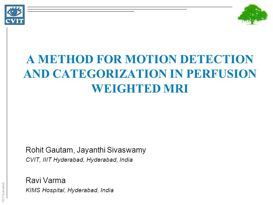 IIIT Hyderabad A METHOD FOR MOTION DETECTION AND CATEGORIZATION IN PERFUSION WEIGHTED MRI Rohit Gautam, Jayanthi Sivaswamy CVIT, IIIT Hyderabad, Hyderabad, India Ravi Varma KIMS Hospital, Hyderabad, India