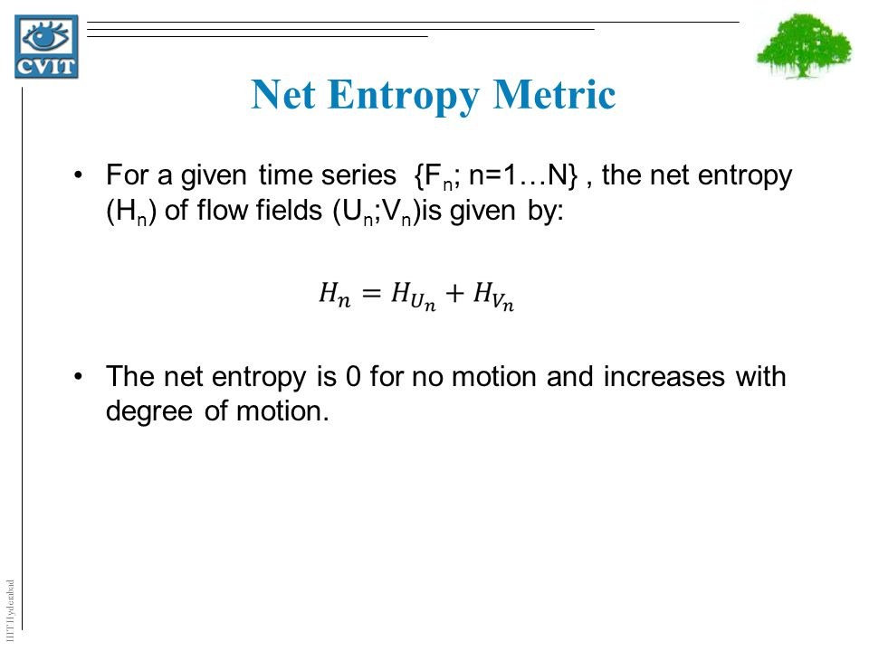 IIIT Hyderabad Net Entropy Metric For a given time series {F n ; n=1…N}, the net entropy (H n ) of flow fields (U n ;V n )is given by: The net entropy is 0 for no motion and increases with degree of motion.