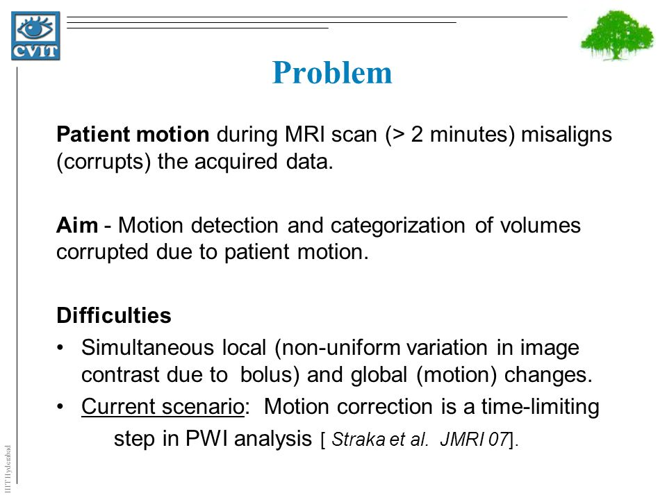 IIIT Hyderabad Problem Patient motion during MRI scan (> 2 minutes) misaligns (corrupts) the acquired data.
